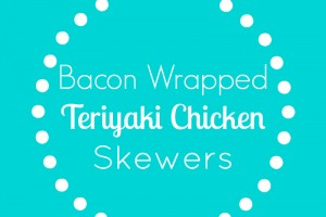 Bacon Wrapped Teriyaki Chicken Skewers
